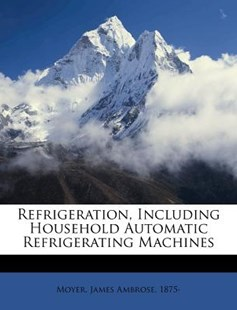 Refrigeration, Including Household Automatic Refrigerating MacHines by James Ambrose Moyer (9781172531165) - PaperBack - History