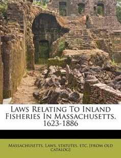 Laws Relating to Inland Fisheries in Massachusetts 1623-1886 by Statutes Massachusetts. Laws (9781172535385) - PaperBack - History