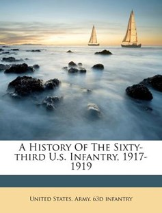 A History of the Sixty-Third U S Infantry, 1917-1919 by  (9781172555949) - PaperBack - History