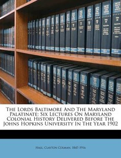 The Lords Baltimore and the Maryland Palatinate; Six Lectures on Maryland Colonial History Delivered Before the Johns Hopkins University in the Year by Clayton Colman Hall (9781172556847) - PaperBack - History