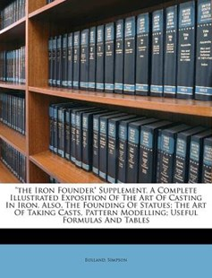 The Iron Founder Supplement a Complete Illustrated Exposition of the Art of Casting in Iron Also, the Founding of Statues; the Art of Taking Casts by Bolland Simpson (9781172562343) - PaperBack - History