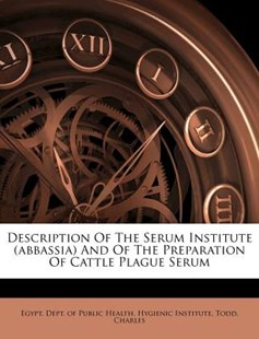 Description of the Serum Institute and of the Preparation of Cattle Plague Serum by Egypt. Dept. Of Public Health. Hygienic, Todd Charles (9781172565832) - PaperBack - History