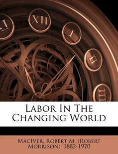 Labor in the Changing World by Robert M. (Robert Morrison) Maciver (9781172565849) - PaperBack - History