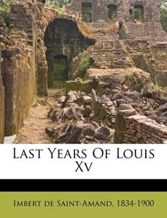 Last Years of Louis Xv by 1834-1900 Imbert De Saint-Amand (9781172582259) - PaperBack - History