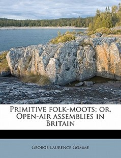 Primitive Folk-Moots; Or, Open-Air Assemblies in Britain by George Laurence Gomme (9781172907151) - PaperBack - Reference Law