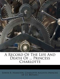 A Record of the Life and Death of ... Princess Charlotte by Edwin B Hamilton, Charlotte Augusta (Princess of Gt Brita (9781173022242) - PaperBack - History