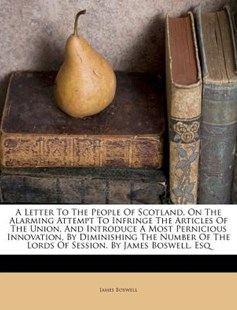 A Letter to the People of Scotland, on the Alarming Attempt to Infringe the Articles of the Union, and Introduce a Most Pernicious Innovation, by Diminishing the Number of the Lords of Session. by James Boswell, Esq by James Boswell (9781173023706) - PaperBack - Social Sciences Sociology