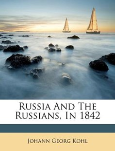 Russia and the Russians, in 1842 by Johann Georg Kohl (9781173026660) - PaperBack - History