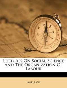 Lectures on Social Science and the Organization of Labour by James Hole (9781173027469) - PaperBack - History