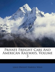 Private Freight Cars and American Railways, Volume 3 by Louis Dwight Harvell Weld (9781173027612) - PaperBack - History