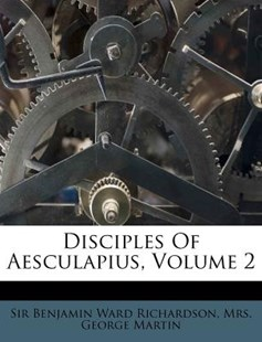 Disciples of Aesculapius, Volume 2 by Benjamin Ward Richardson Sir, Mrs George Martin (9781173046316) - PaperBack - History