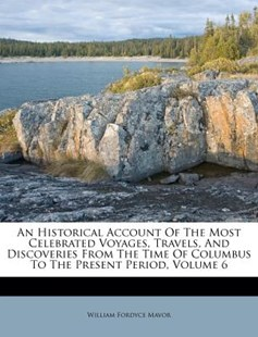An Historical Account of the Most Celebrated Voyages, Travels, and Discoveries from the Time of Columbus to the Present Period, Volume 6 by William Fordyce Mavor (9781173048433) - PaperBack - Travel Travel Guides