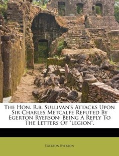 The Hon. R.B. Sullivan's Attacks Upon Sir Charles Metcalfe Refuted by Egerton Ryerson by Egerton Ryerson (9781173050771) - PaperBack - History