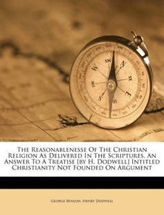 The Reasonablenesse of the Christian Religion as Delivered in the Scriptures, an Answer to a Treatise [by H. Dodwell] Intitled Christianity Not Founded on Argument by George Benson, Henry Dodwell (9781173355012) - PaperBack - Modern & Contemporary Fiction Literature