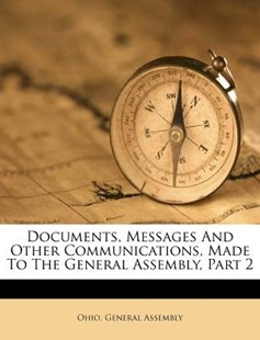 Documents, Messages and Other Communications, Made to the General Assembly, Part 2 by Ohio General Assembly (9781173790943) - PaperBack - History