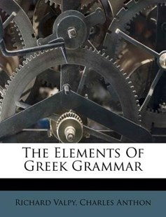 The Elements of Greek Grammar by Richard Valpy, Charles Anthon (9781174999802) - PaperBack - Language