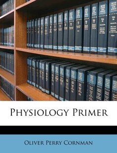 Physiology Primer by Oliver Perry Cornman (9781175244093) - PaperBack - History