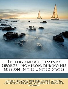Letters and Addresses by George Thompson, During His Mission in the United States by George Thompson (9781175602121) - PaperBack - History