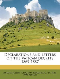 Declarations and Letters on the Vatican Decrees 1869-1887 by Johann Joseph Ignaz Von Dollinger, F H 1825-1900 Reusch (9781175825247) - PaperBack - History