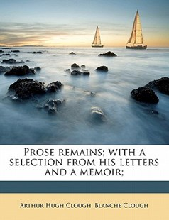 Prose Remains; with a Selection from His Letters and a Memoir; by Arthur Hugh Clough, Blanche Clough (9781176288751) - PaperBack - History