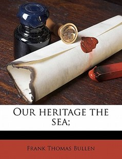 Our Heritage the Sea; by Frank Thomas Bullen (9781176440869) - PaperBack - History