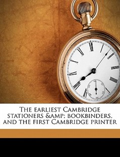 The Earliest Cambridge Stationers Bookbinders, and the First Cambridge Printer by G. J. B. 1863 Gray, Joseph Pennell, Elizabeth Robins Pennell Collection DLC (9781176441446) - PaperBack - History