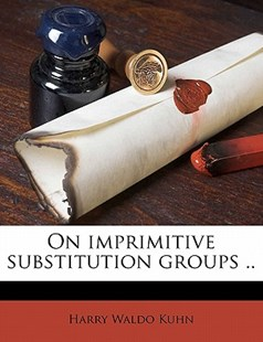 On Imprimitive Substitution Groups by Harry Waldo Kuhn (9781176480698) - PaperBack - History