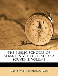 The Public Schools of Albany, N y , Illustrated by Harold W. Cole, Theodore C. Hailes (9781176481510) - PaperBack - History