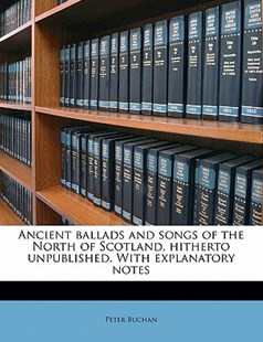 Ancient Ballads and Songs of the North of Scotland, Hitherto Unpublished with Explanatory Notes by Peter Buchan (9781176504929) - PaperBack - History