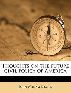 Thoughts on the Future Civil Policy of Americ by John William Draper (9781177554237) - PaperBack - History