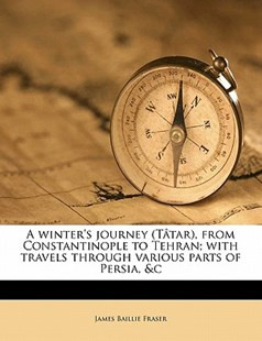 A Winter's Journey , from Constantinople to Tehran; with Travels Through Various Parts of Persia, and C by James Baillie Fraser (9781177707565) - PaperBack - History
