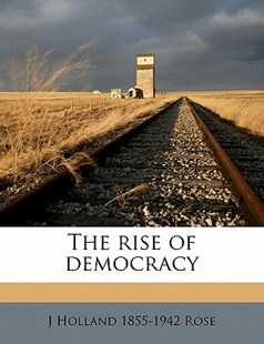 The Rise of Democracy by J Holland 1855 Rose (9781177968621) - PaperBack - History