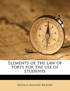 Elements of the Law of Torts for the Use of Students by Melville Madison Bigelow (9781178271430) - PaperBack - History