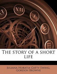 The Story of a Short Life by Juliana Horatia Gatty Ewing, Gordon Browne (9781178425796) - PaperBack - History
