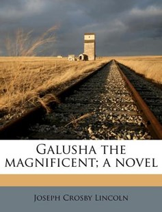 Galusha the Magnificent; A Novel by Joseph Crosby Lincoln (9781178731842) - PaperBack - History
