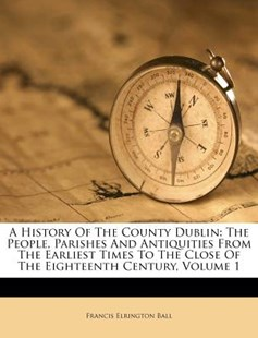 A History of the County Dublin by Francis Elrington Ball (9781179135953) - PaperBack - History
