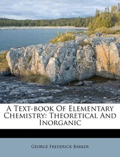 A Text-Book of Elementary Chemistry by George Frederick Barker (9781179144832) - PaperBack - History