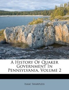 A History of Quaker Government in Pennsylvania, Volume 2 by Isaac Sharpless (9781179996066) - PaperBack - History