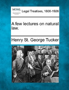 A Few Lectures on Natural Law. by Henry St George Tucker (9781240003259) - PaperBack - Reference Law