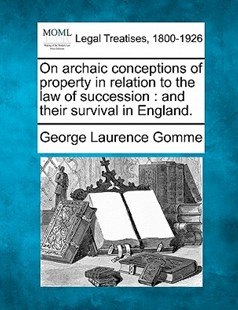 On archaic conceptions of property in relation to the law of succession by George Laurence Gomme (9781240151967) - PaperBack - Reference Law