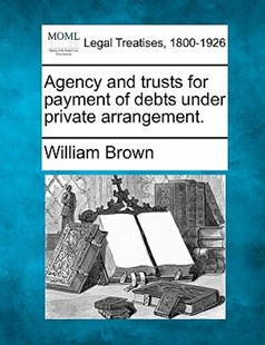 Agency and Trusts for Payment of Debts Under Private Arrangement. by William Brown MD (9781240183678) - PaperBack - Reference Law