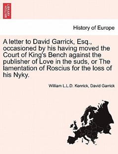 A letter to David Garrick, Esq., occasioned by his having moved the Court of King's Bench against the publisher of Love in the suds, or The lamentation of Roscius for the loss of his Nyky. by William L.L.D. Kenrick, David Garrick (9781240889235) - PaperBack - History European