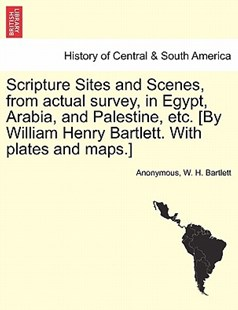 Scripture Sites and Scenes, from Actual Survey, in Egypt, Arabia, and Palestine, Etc. [By William Henry Bartlett. with Plates and Maps.] by Anonymous, W H Bartlett (9781240911417) - PaperBack - History Latin America