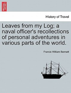 Leaves from My Log; A Naval Officer's Recollections of Personal Adventures in Various Parts of the World. by Francis William Bennett (9781240919154) - PaperBack - History