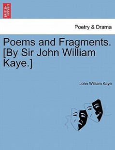 Poems and Fragments. [By Sir John William Kaye.] by John William Kaye (9781241013387) - PaperBack - Poetry & Drama Plays