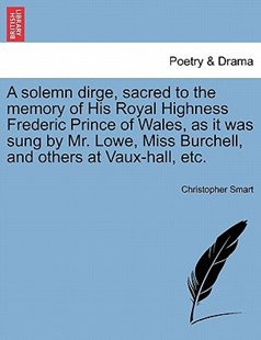 A solemn dirge, sacred to the memory of His Royal Highness Frederic Prince of Wales, as it was sung by Mr. Lowe, Miss Burchell, and others at Vaux-hall, etc. by Christopher Smart (9781241165949) - PaperBack - Poetry & Drama Plays