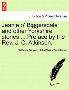 Jeanie O' Biggersdale and Other Yorkshire Stories ... Preface by the REV. J. C. Atkinson. by Katherine Simpson, John Christopher Atkinson (9781241216146) - PaperBack - Modern & Contemporary Fiction Literature