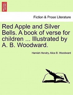 Red Apple and Silver Bells. a Book of Verse for Children ... Illustrated by A. B. Woodward. by Hamish Hendry, Alice B Woodward (9781241239145) - PaperBack - Modern & Contemporary Fiction Literature