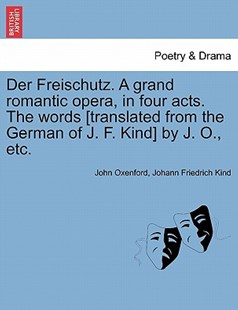 Der Freischutz. a Grand Romantic Opera, in Four Acts. the Words [Translated from the German of J. F. Kind] by J. O., Etc. by John Oxenford, Johann Friedrich Kind (9781241349554) - PaperBack - Poetry & Drama Plays