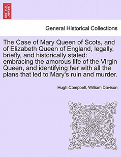 The Case of Mary Queen of Scots, and of Elizabeth Queen of England, Legally, Briefly, and Historically Stated by Hugh Campbell M.D, William Davison (9781241419127) - PaperBack - History